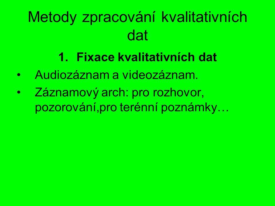 Metody zpracování kvalitativních dat 1.Fixace kvalitativních dat Audiozáznam a videozáznam. Záznamový arch: pro rozhovor, pozorování,pro terénní pozná