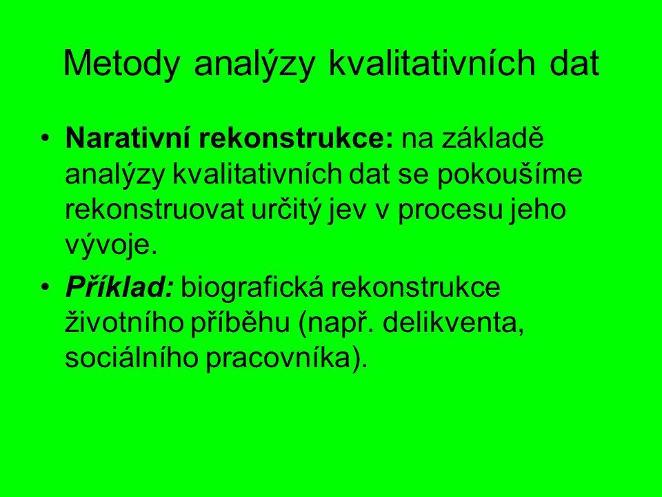 Metody analýzy kvalitativních dat Narativní rekonstrukce: na základě analýzy kvalitativních dat se pokoušíme rekonstruovat určitý jev v procesu jeho vývoje.