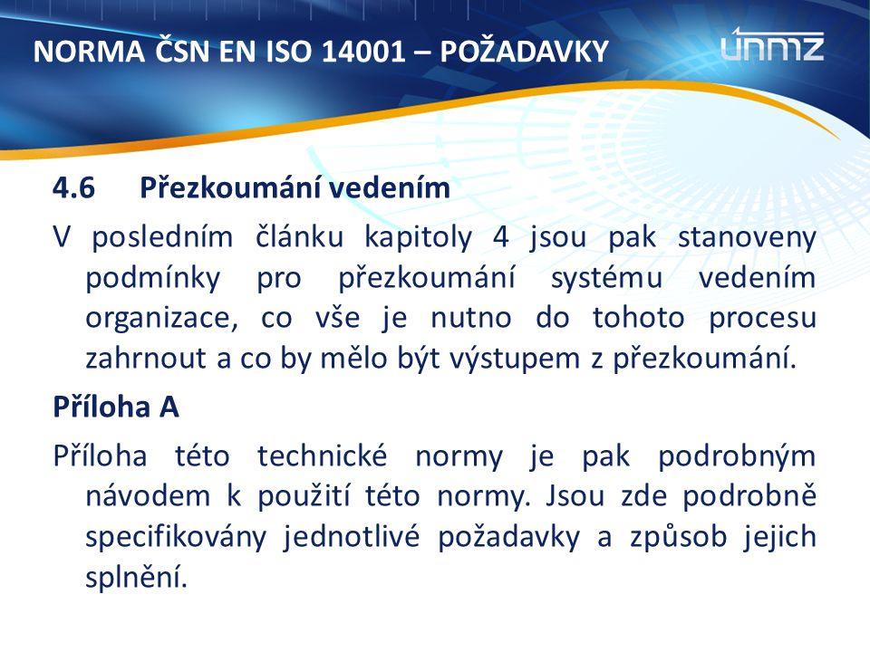 NORMA ČSN EN ISO 14001 – POŽADAVKY 4.6Přezkoumání vedením V posledním článku kapitoly 4 jsou pak stanoveny podmínky pro přezkoumání systému vedením organizace, co vše je nutno do tohoto procesu zahrnout a co by mělo být výstupem z přezkoumání.