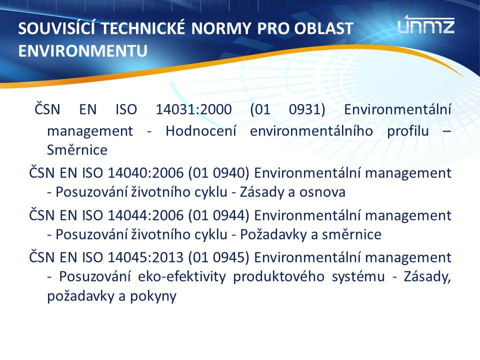 SOUVISÍCÍ TECHNICKÉ NORMY PRO OBLAST ENVIRONMENTU ČSN EN ISO 14031:2000 (01 0931) Environmentální management - Hodnocení environmentálního profilu – Směrnice ČSN EN ISO 14040:2006 (01 0940) Environmentální management - Posuzování životního cyklu - Zásady a osnova ČSN EN ISO 14044:2006 (01 0944) Environmentální management - Posuzování životního cyklu - Požadavky a směrnice ČSN EN ISO 14045:2013 (01 0945) Environmentální management - Posuzování eko-efektivity produktového systému - Zásady, požadavky a pokyny