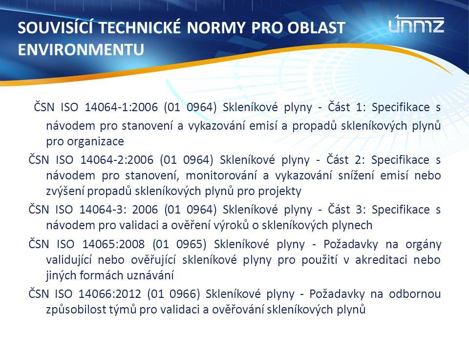 SOUVISÍCÍ TECHNICKÉ NORMY PRO OBLAST ENVIRONMENTU ČSN ISO 14064-1:2006 (01 0964) Skleníkové plyny - Část 1: Specifikace s návodem pro stanovení a vykazování emisí a propadů skleníkových plynů pro organizace ČSN ISO 14064-2:2006 (01 0964) Skleníkové plyny - Část 2: Specifikace s návodem pro stanovení, monitorování a vykazování snížení emisí nebo zvýšení propadů skleníkových plynů pro projekty ČSN ISO 14064-3: 2006 (01 0964) Skleníkové plyny - Část 3: Specifikace s návodem pro validaci a ověření výroků o skleníkových plynech ČSN ISO 14065:2008 (01 0965) Skleníkové plyny - Požadavky na orgány validující nebo ověřující skleníkové plyny pro použití v akreditaci nebo jiných formách uznávání ČSN ISO 14066:2012 (01 0966) Skleníkové plyny - Požadavky na odbornou způsobilost týmů pro validaci a ověřování skleníkových plynů