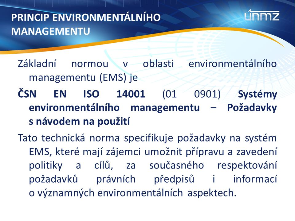 PRINCIP ENVIRONMENTÁLNÍHO MANAGEMENTU Základní normou v oblasti environmentálního managementu (EMS) je ČSN EN ISO 14001 (01 0901) Systémy environmentálního managementu – Požadavky s návodem na použití Tato technická norma specifikuje požadavky na systém EMS, které mají zájemci umožnit přípravu a zavedení politiky a cílů, za současného respektování požadavků právních předpisů i informací o významných environmentálních aspektech.
