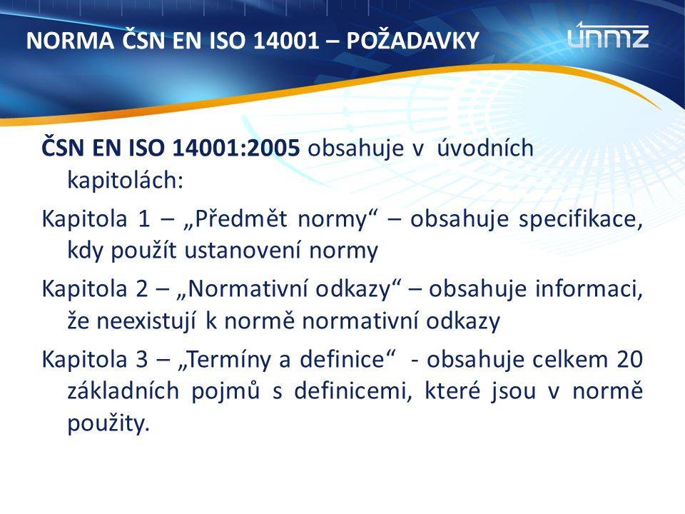 """NORMA ČSN EN ISO 14001 – POŽADAVKY ČSN EN ISO 14001:2005 obsahuje v úvodních kapitolách: Kapitola 1 – """"Předmět normy – obsahuje specifikace, kdy použít ustanovení normy Kapitola 2 – """"Normativní odkazy – obsahuje informaci, že neexistují k normě normativní odkazy Kapitola 3 – """"Termíny a definice - obsahuje celkem 20 základních pojmů s definicemi, které jsou v normě použity."""