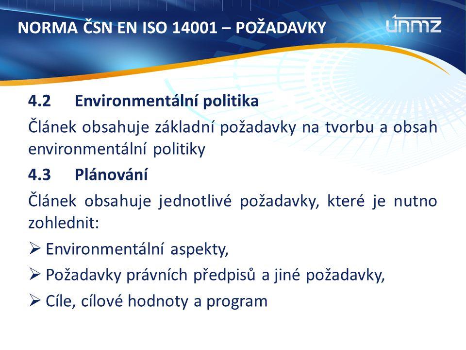 NORMA ČSN EN ISO 14001 – POŽADAVKY 4.2 Environmentální politika Článek obsahuje základní požadavky na tvorbu a obsah environmentální politiky 4.3Plánování Článek obsahuje jednotlivé požadavky, které je nutno zohlednit:  Environmentální aspekty,  Požadavky právních předpisů a jiné požadavky,  Cíle, cílové hodnoty a program