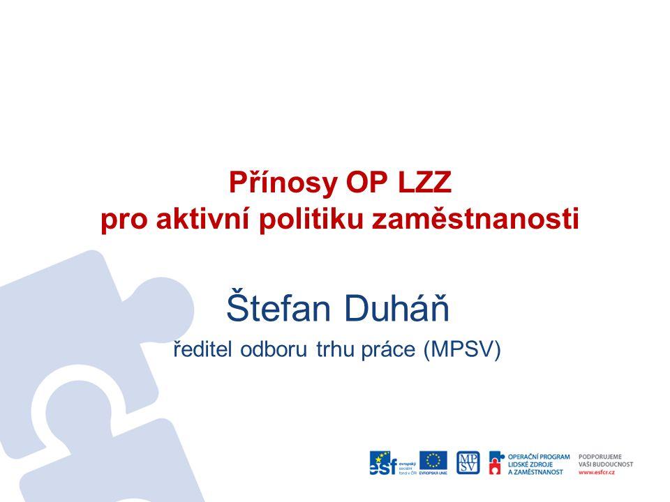 Přínosy OP LZZ pro aktivní politiku zaměstnanosti Štefan Duháň ředitel odboru trhu práce (MPSV)