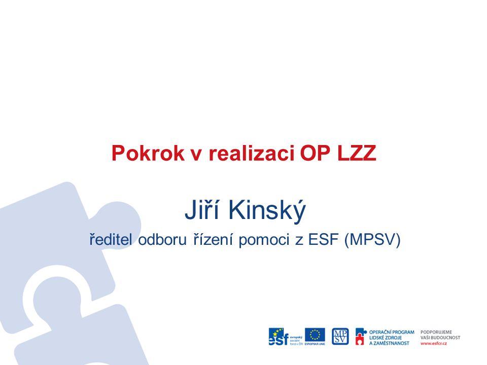 Pokrok v realizaci OP LZZ Jiří Kinský ředitel odboru řízení pomoci z ESF (MPSV)