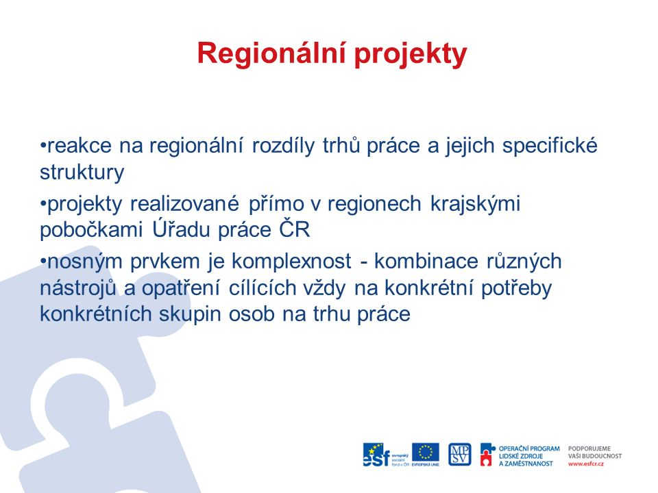 Regionální projekty reakce na regionální rozdíly trhů práce a jejich specifické struktury projekty realizované přímo v regionech krajskými pobočkami Úřadu práce ČR nosným prvkem je komplexnost - kombinace různých nástrojů a opatření cílících vždy na konkrétní potřeby konkrétních skupin osob na trhu práce