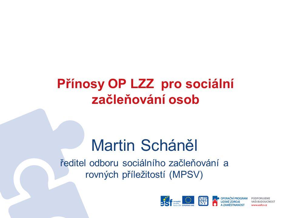 Přínosy OP LZZ pro sociální začleňování osob Martin Scháněl ředitel odboru sociálního začleňování a rovných příležitostí (MPSV)