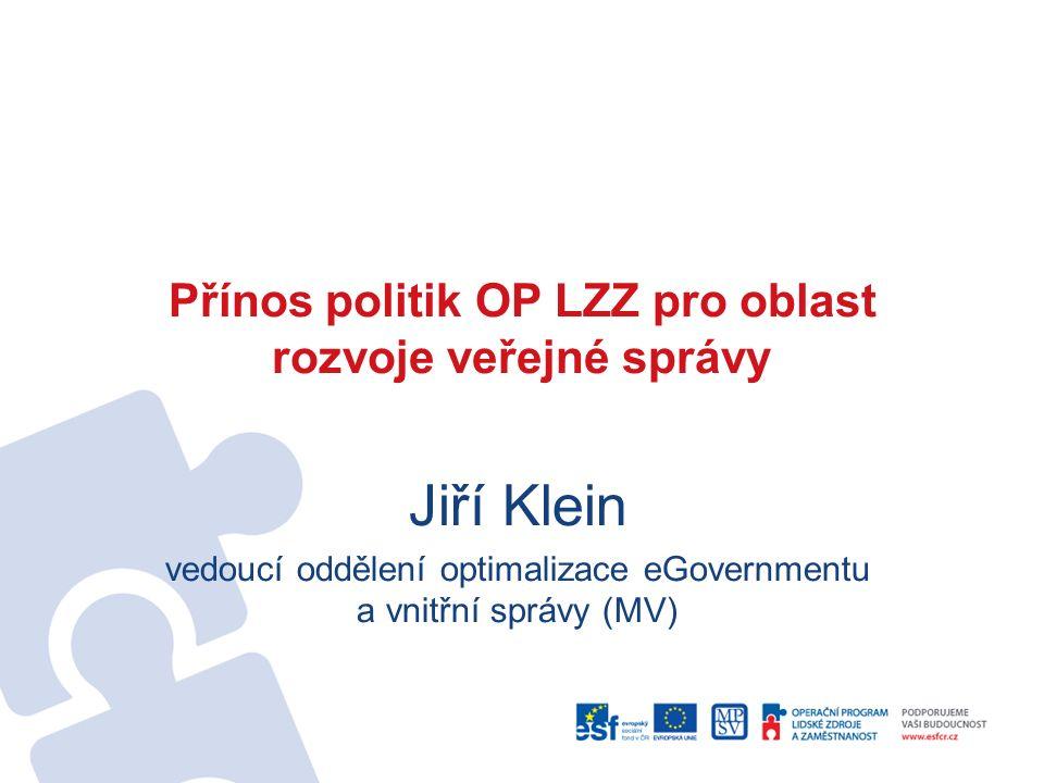 Přínos politik OP LZZ pro oblast rozvoje veřejné správy Jiří Klein vedoucí oddělení optimalizace eGovernmentu a vnitřní správy (MV)