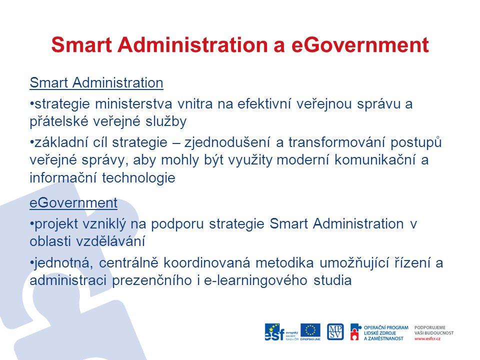 Smart Administration a eGovernment Smart Administration strategie ministerstva vnitra na efektivní veřejnou správu a přátelské veřejné služby základní cíl strategie – zjednodušení a transformování postupů veřejné správy, aby mohly být využity moderní komunikační a informační technologie eGovernment projekt vzniklý na podporu strategie Smart Administration v oblasti vzdělávání jednotná, centrálně koordinovaná metodika umožňující řízení a administraci prezenčního i e-learningového studia