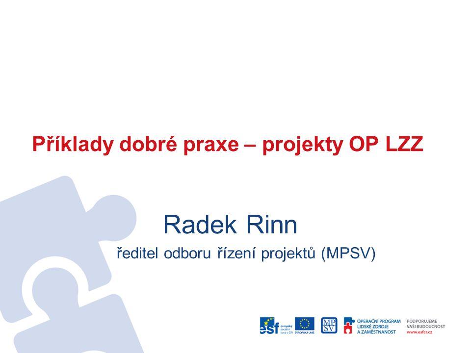 Příklady dobré praxe – projekty OP LZZ Radek Rinn ředitel odboru řízení projektů (MPSV)
