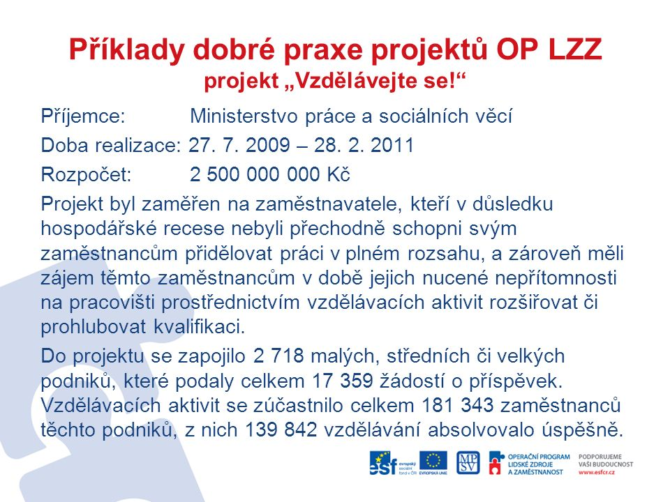 """Příklady dobré praxe projektů OP LZZ projekt """"Vzdělávejte se!"""" Příjemce: Ministerstvo práce a sociálních věcí Doba realizace: 27. 7. 2009 – 28. 2. 201"""