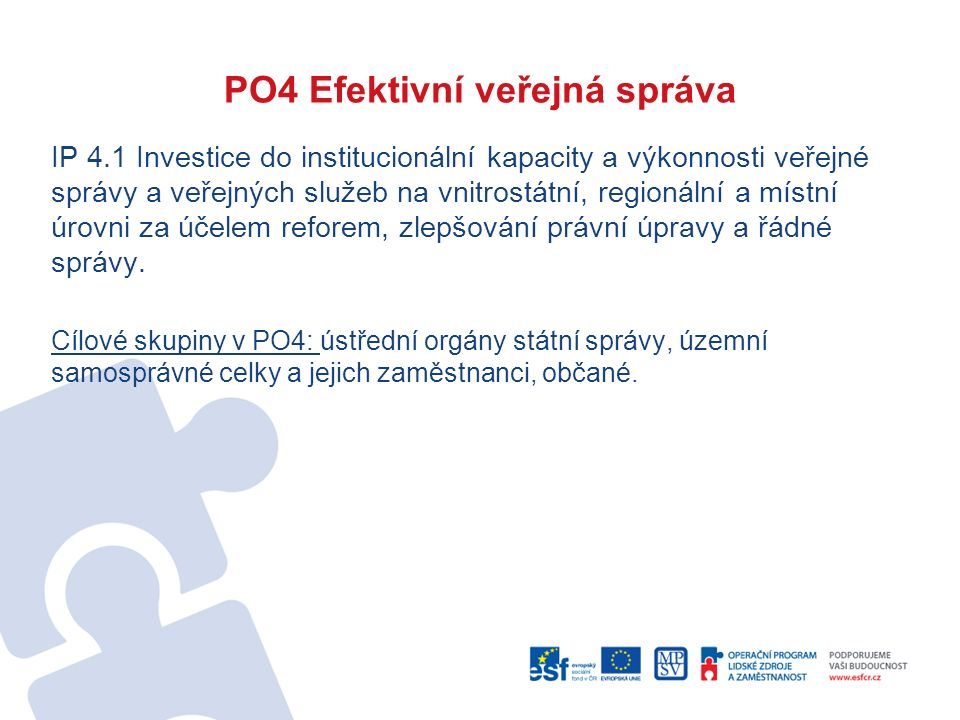 PO4 Efektivní veřejná správa IP 4.1 Investice do institucionální kapacity a výkonnosti veřejné správy a veřejných služeb na vnitrostátní, regionální a místní úrovni za účelem reforem, zlepšování právní úpravy a řádné správy.