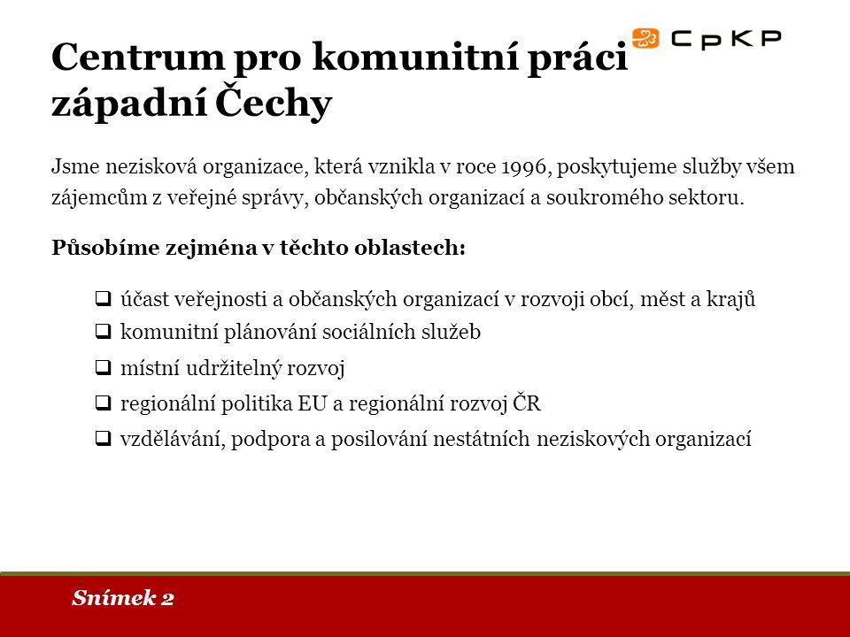 Snímek 2 Centrum pro komunitní práci západní Čechy Jsme nezisková organizace, která vznikla v roce 1996, poskytujeme služby všem zájemcům z veřejné správy, občanských organizací a soukromého sektoru.