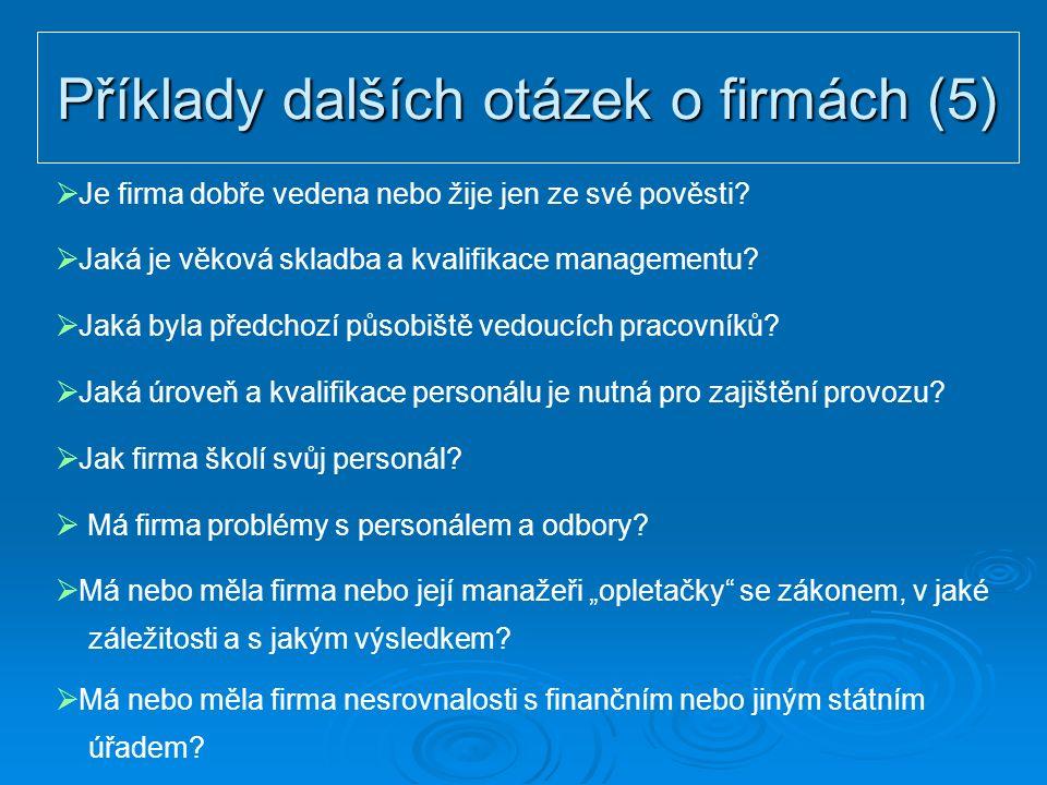 Příklady dalších otázek o firmách (5)  Je firma dobře vedena nebo žije jen ze své pověsti?  Jaká je věková skladba a kvalifikace managementu?  Jaká