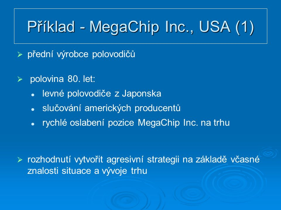 Příklad - MegaChip Inc., USA (1)   přední výrobce polovodičů   polovina 80. let: levné polovodiče z Japonska slučování amerických producentů rychl