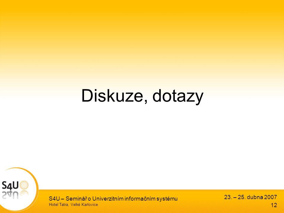 Hotel Tatra, Velké Karlovice 23. – 25. dubna 2007 S4U – Seminář o Univerzitním informačním systému 12 Diskuze, dotazy