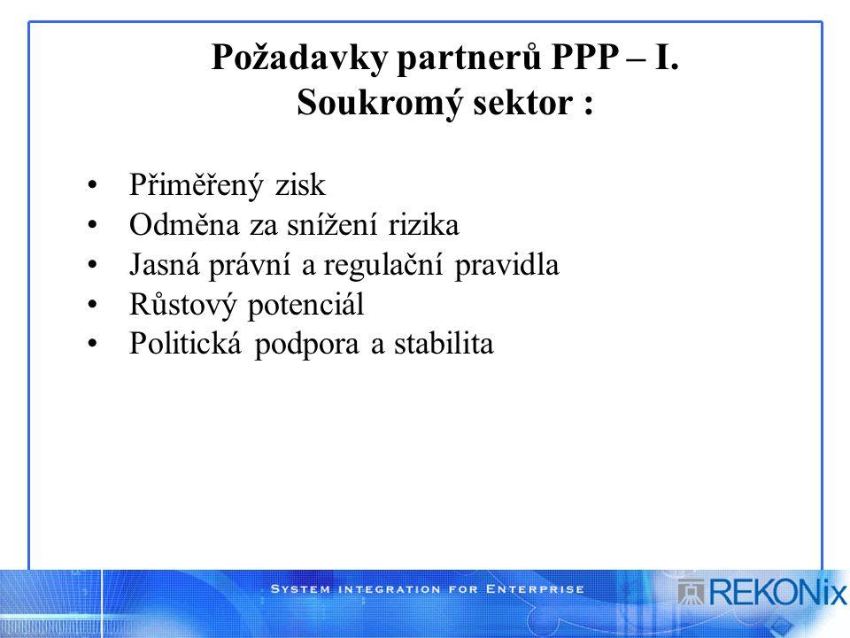 Požadavky partnerů PPP – I. Soukromý sektor : Přiměřený zisk Odměna za snížení rizika Jasná právní a regulační pravidla Růstový potenciál Politická po