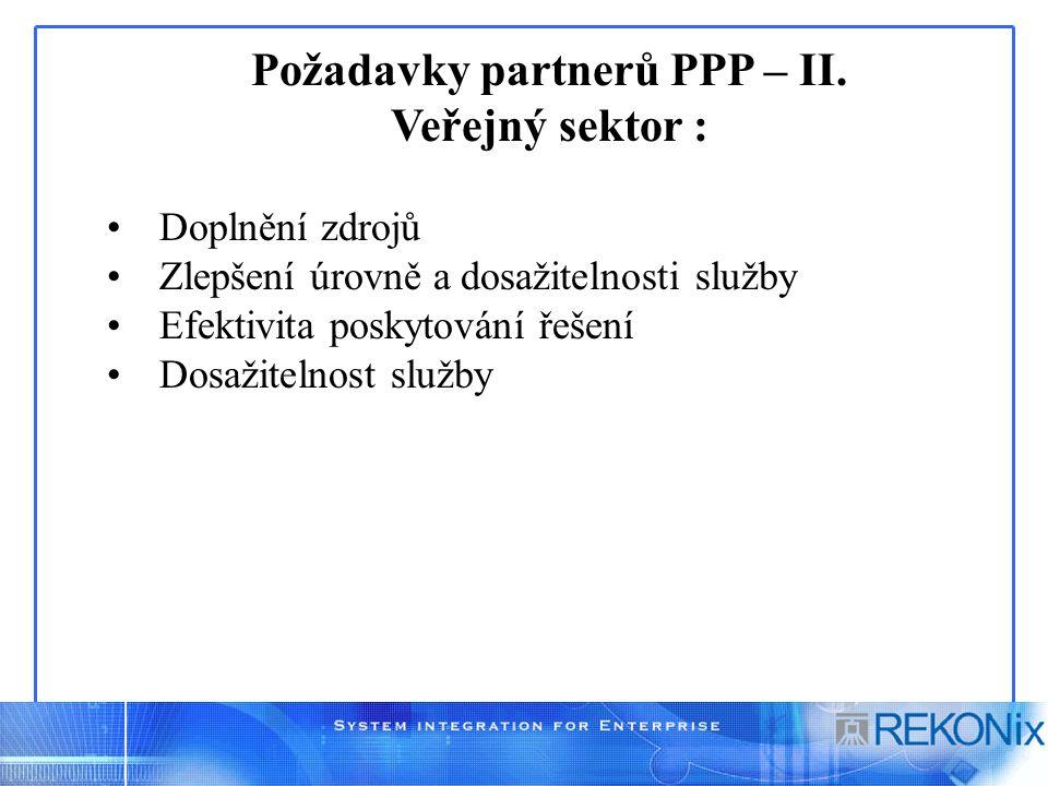 Požadavky partnerů PPP – II. Veřejný sektor : Doplnění zdrojů Zlepšení úrovně a dosažitelnosti služby Efektivita poskytování řešení Dosažitelnost služ