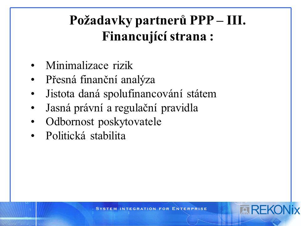 Požadavky partnerů PPP – III. Financující strana : Minimalizace rizik Přesná finanční analýza Jistota daná spolufinancování státem Jasná právní a regu