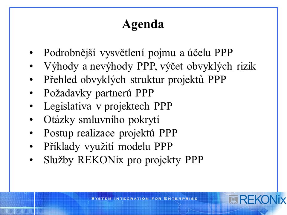 Agenda Podrobnější vysvětlení pojmu a účelu PPP Výhody a nevýhody PPP, výčet obvyklých rizik Přehled obvyklých struktur projektů PPP Požadavky partnerů PPP Legislativa v projektech PPP Otázky smluvního pokrytí Postup realizace projektů PPP Příklady využití modelu PPP Služby REKONix pro projekty PPP