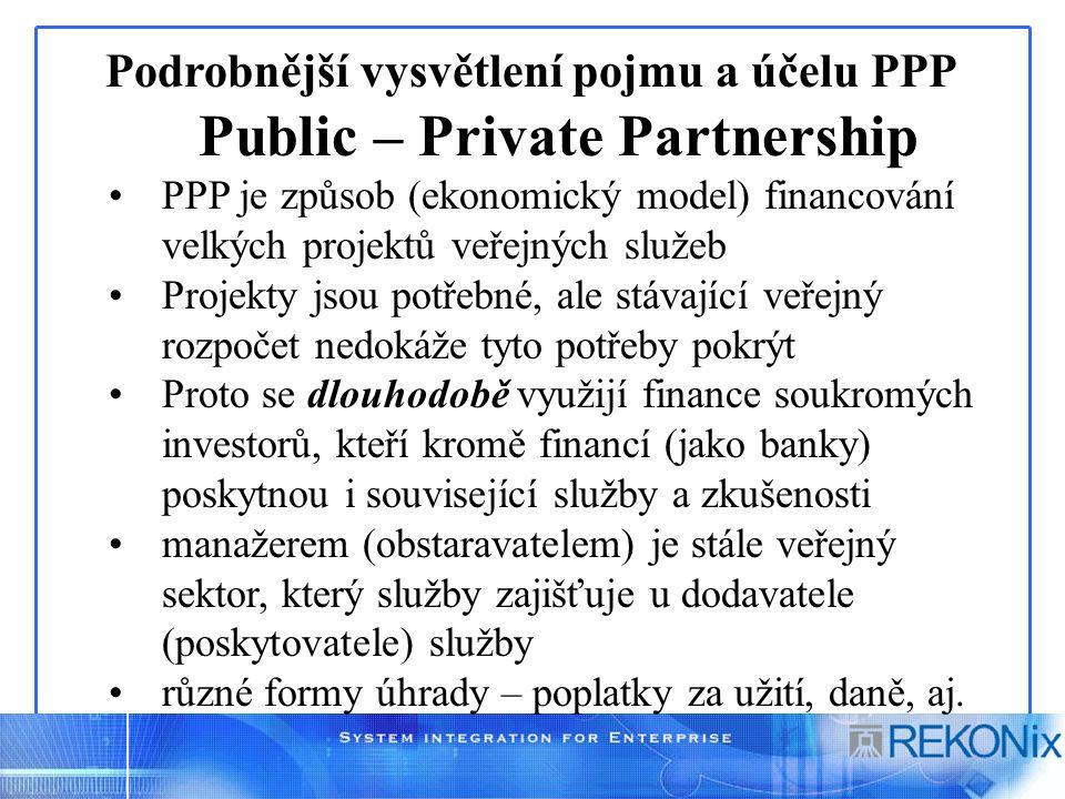 Podrobnější vysvětlení pojmu a účelu PPP Public – Private Partnership PPP je způsob (ekonomický model) financování velkých projektů veřejných služeb Projekty jsou potřebné, ale stávající veřejný rozpočet nedokáže tyto potřeby pokrýt Proto se dlouhodobě využijí finance soukromých investorů, kteří kromě financí (jako banky) poskytnou i související služby a zkušenosti manažerem (obstaravatelem) je stále veřejný sektor, který služby zajišťuje u dodavatele (poskytovatele) služby různé formy úhrady – poplatky za užití, daně, aj.