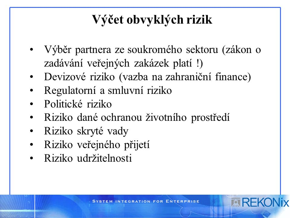 Výčet obvyklých rizik Výběr partnera ze soukromého sektoru (zákon o zadávání veřejných zakázek platí !) Devizové riziko (vazba na zahraniční finance) Regulatorní a smluvní riziko Politické riziko Riziko dané ochranou životního prostředí Riziko skryté vady Riziko veřejného přijetí Riziko udržitelnosti