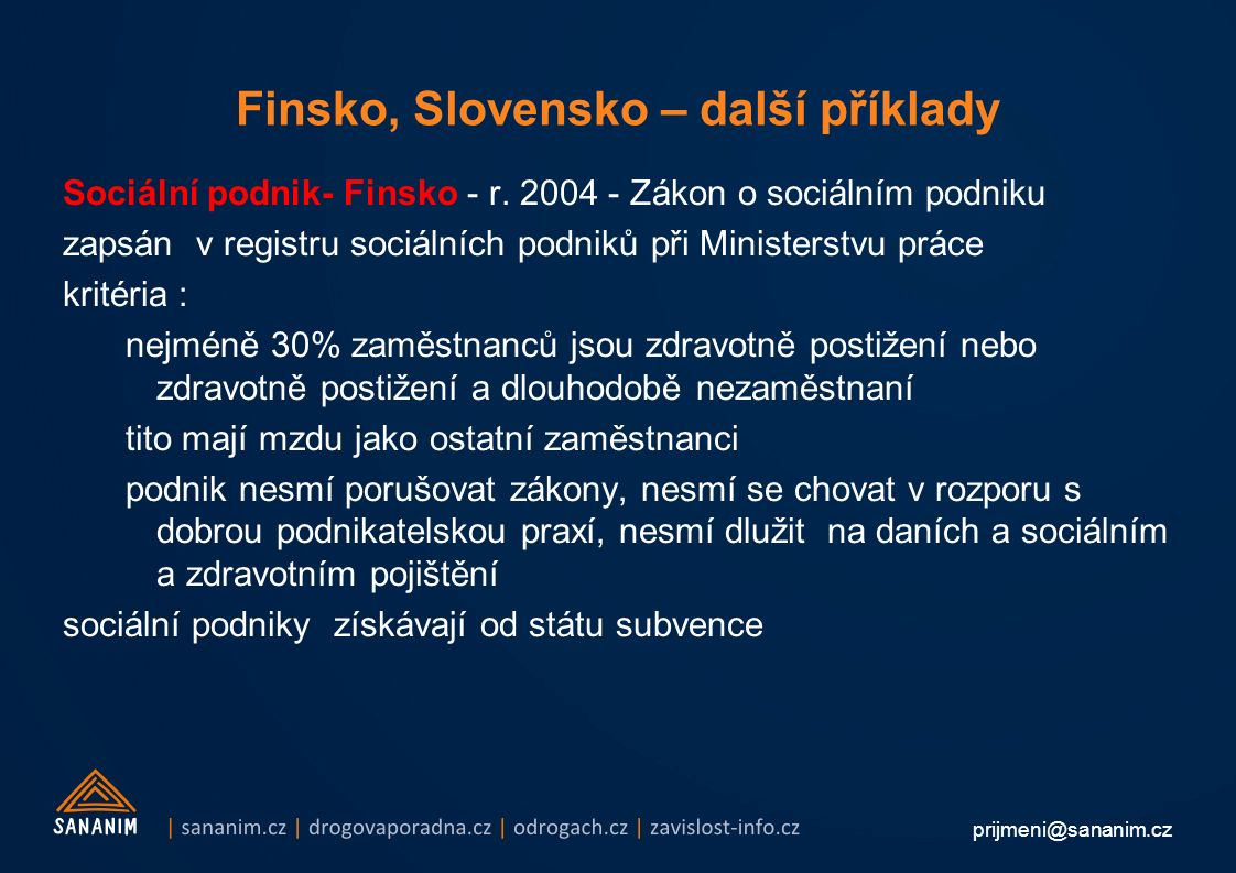 prijmeni@sananim.cz Finsko, Slovensko – další příklady Sociální podnik- Finsko - r. 2004 - Zákon o sociálním podniku zapsán v registru sociálních podn