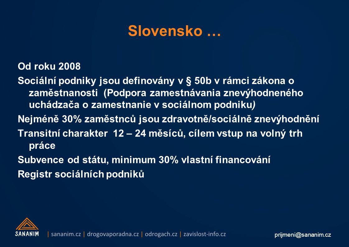 prijmeni@sananim.cz Slovensko … Od roku 2008 Sociální podniky jsou definovány v § 50b v rámci zákona o zaměstnanosti (Podpora zamestnávania znevýhodneného uchádzača o zamestnanie v sociálnom podniku) Nejméně 30% zaměstnců jsou zdravotně/sociálně znevýhodnění Transitní charakter 12 – 24 měsíců, cílem vstup na volný trh práce Subvence od státu, minimum 30% vlastní financování Registr sociálních podniků