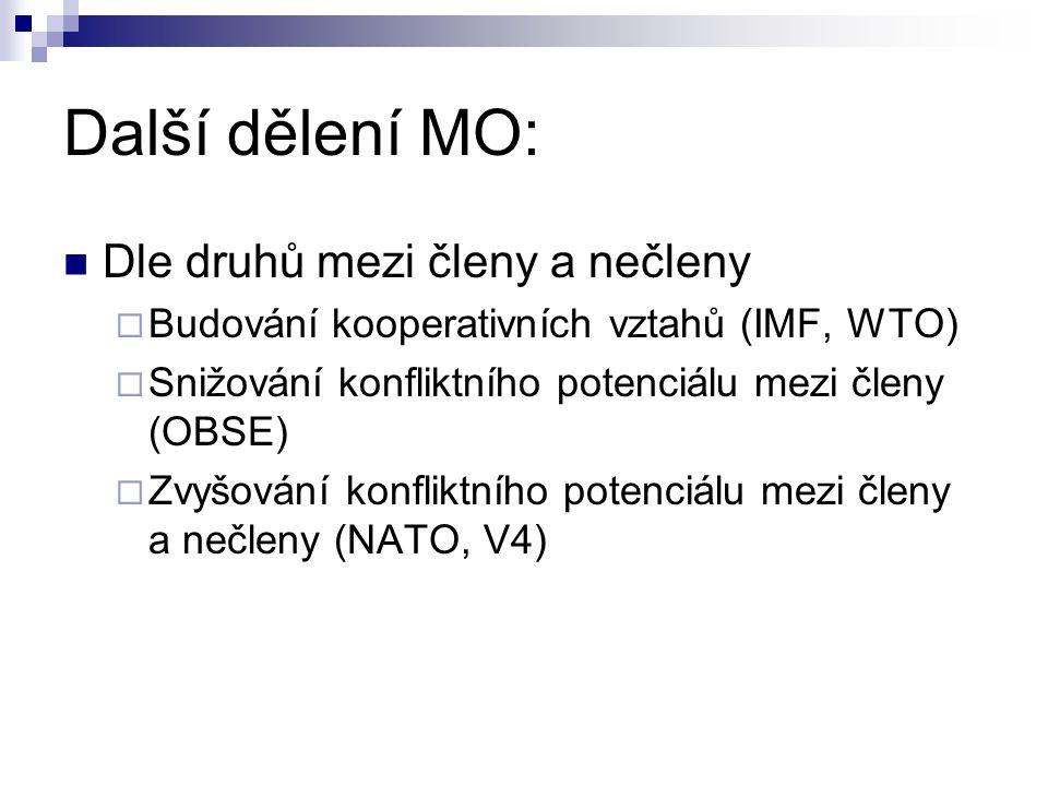 Další dělení MO: Dle druhů mezi členy a nečleny  Budování kooperativních vztahů (IMF, WTO)  Snižování konfliktního potenciálu mezi členy (OBSE)  Zvyšování konfliktního potenciálu mezi členy a nečleny (NATO, V4)