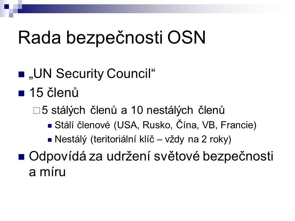 """Rada bezpečnosti OSN """"UN Security Council 15 členů  5 stálých členů a 10 nestálých členů Stálí členové (USA, Rusko, Čína, VB, Francie) Nestálý (teritoriální klíč – vždy na 2 roky) Odpovídá za udržení světové bezpečnosti a míru"""