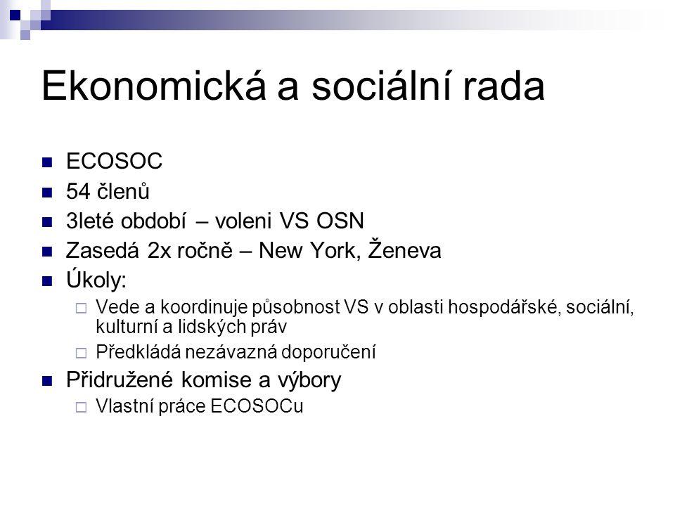 Ekonomická a sociální rada ECOSOC 54 členů 3leté období – voleni VS OSN Zasedá 2x ročně – New York, Ženeva Úkoly:  Vede a koordinuje působnost VS v oblasti hospodářské, sociální, kulturní a lidských práv  Předkládá nezávazná doporučení Přidružené komise a výbory  Vlastní práce ECOSOCu