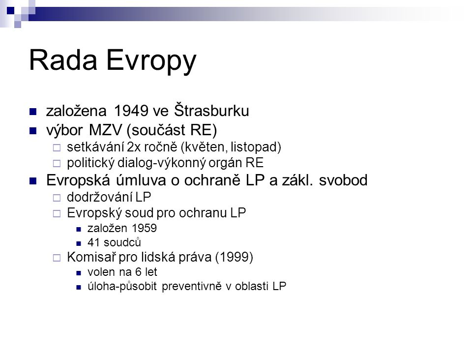 Rada Evropy založena 1949 ve Štrasburku výbor MZV (součást RE)  setkávání 2x ročně (květen, listopad)  politický dialog-výkonný orgán RE Evropská úmluva o ochraně LP a zákl.