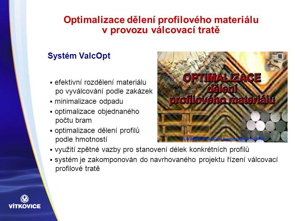 Optimalizace dělení profilového materiálu v provozu válcovací tratě  efektivní rozdělení materiálu po vyválcování podle zakázek  minimalizace odpadu  optimalizace objednaného počtu bram  optimalizace dělení profilů podle hmotností  využití zpětné vazby pro stanovení délek konkrétních profilů  systém je zakomponován do navrhovaného projektu řízení válcovací profilové tratě Systém ValcOpt