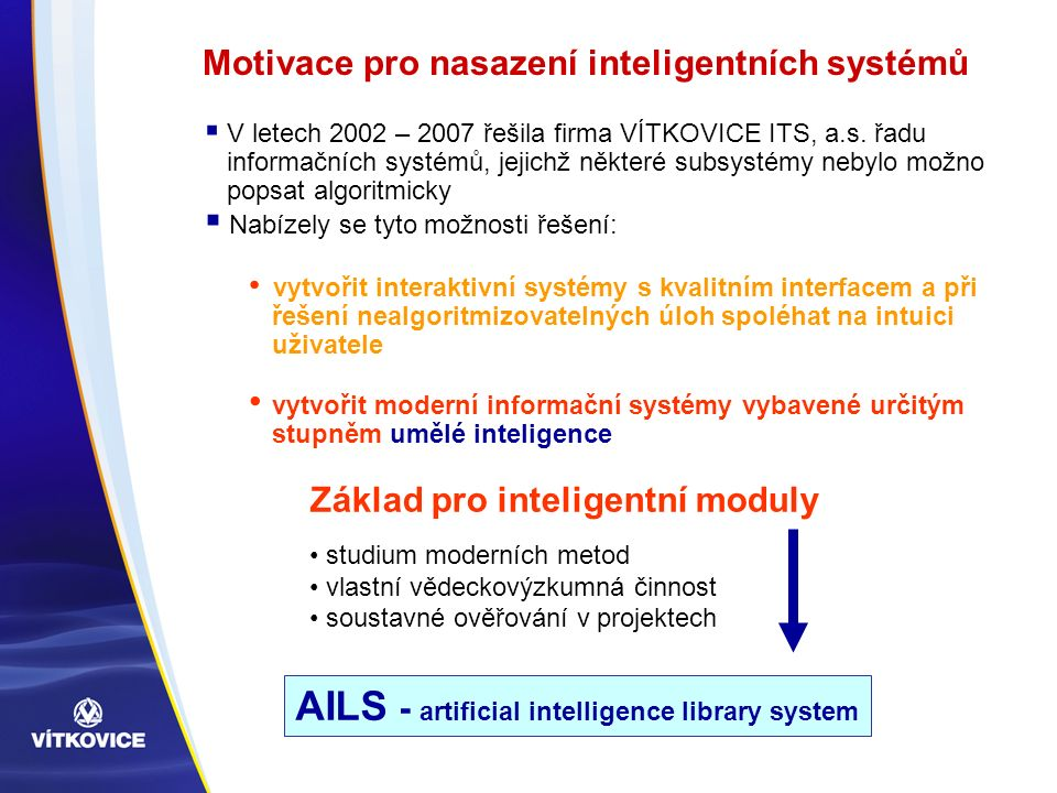 V letech 2002 – 2007 řešila firma VÍTKOVICE ITS, a.s. řadu informačních systémů, jejichž některé subsystémy nebylo možno popsat algoritmicky  Nabíz