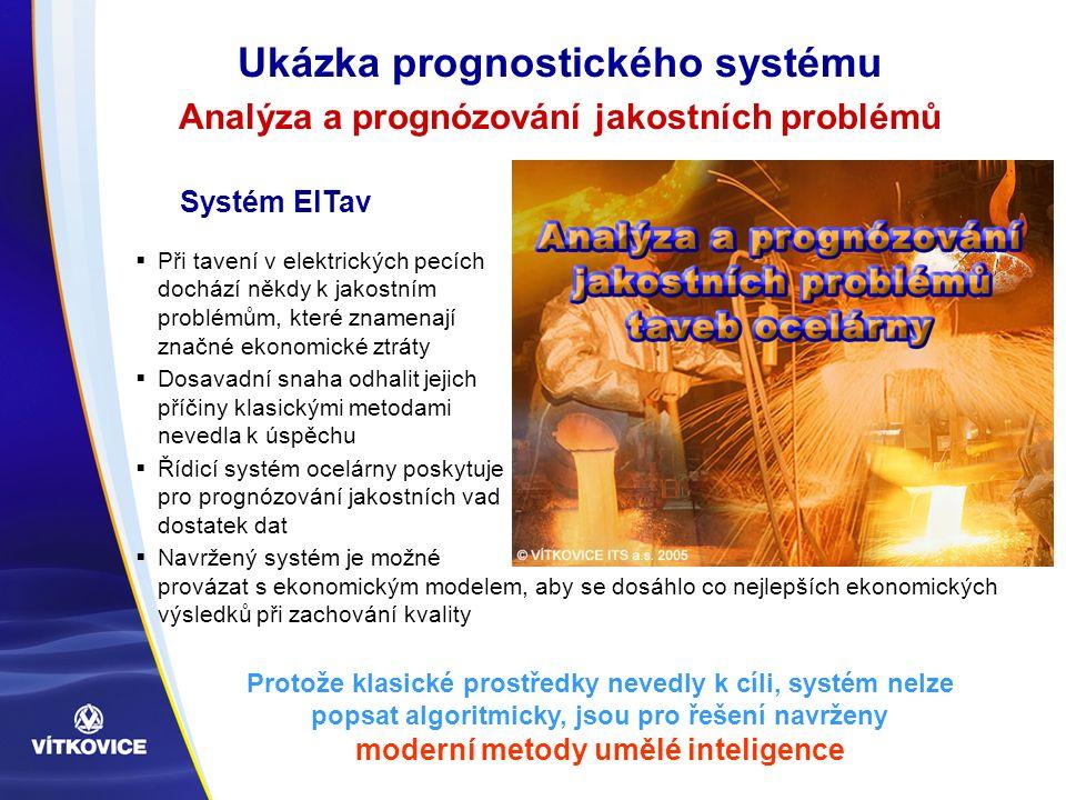Ukázka prognostického systému Analýza a prognózování jakostních problémů  Při tavení v elektrických pecích dochází někdy k jakostním problémům, které znamenají značné ekonomické ztráty  Dosavadní snaha odhalit jejich příčiny klasickými metodami nevedla k úspěchu  Řídicí systém ocelárny poskytuje pro prognózování jakostních vad dostatek dat  Navržený systém je možné provázat s ekonomickým modelem, aby se dosáhlo co nejlepších ekonomických výsledků při zachování kvality Systém ElTav Protože klasické prostředky nevedly k cíli, systém nelze popsat algoritmicky, jsou pro řešení navrženy moderní metody umělé inteligence