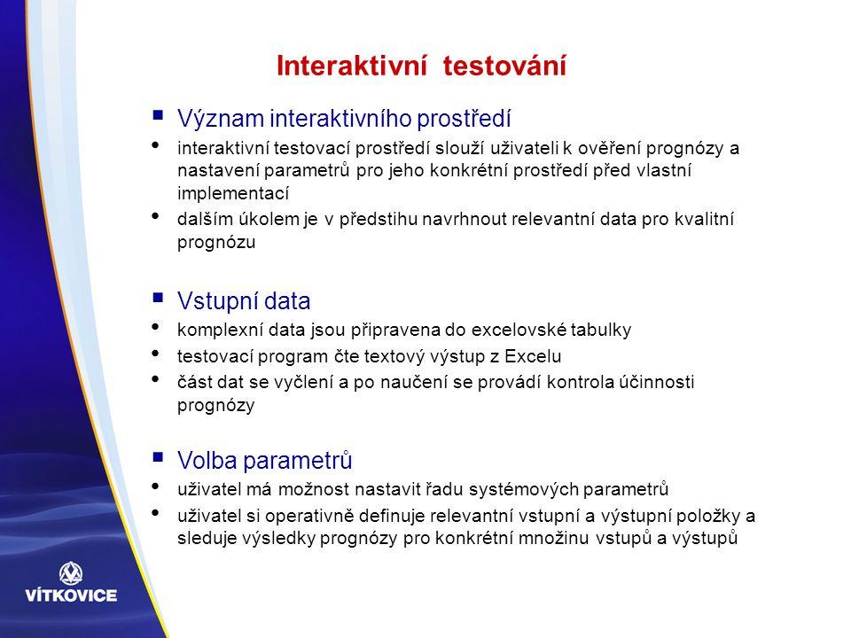 Interaktivní testování  Význam interaktivního prostředí interaktivní testovací prostředí slouží uživateli k ověření prognózy a nastavení parametrů pro jeho konkrétní prostředí před vlastní implementací dalším úkolem je v předstihu navrhnout relevantní data pro kvalitní prognózu  Vstupní data komplexní data jsou připravena do excelovské tabulky testovací program čte textový výstup z Excelu část dat se vyčlení a po naučení se provádí kontrola účinnosti prognózy  Volba parametrů uživatel má možnost nastavit řadu systémových parametrů uživatel si operativně definuje relevantní vstupní a výstupní položky a sleduje výsledky prognózy pro konkrétní množinu vstupů a výstupů