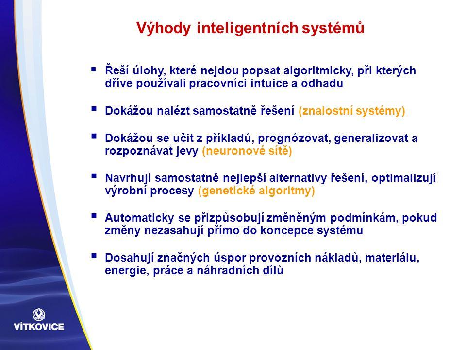  Řeší úlohy, které nejdou popsat algoritmicky, při kterých dříve používali pracovníci intuice a odhadu  Dokážou nalézt samostatně řešení (znalostní systémy)  Dokážou se učit z příkladů, prognózovat, generalizovat a rozpoznávat jevy (neuronové sítě)  Navrhují samostatně nejlepší alternativy řešení, optimalizují výrobní procesy (genetické algoritmy)  Automaticky se přizpůsobují změněným podmínkám, pokud změny nezasahují přímo do koncepce systému  Dosahují značných úspor provozních nákladů, materiálu, energie, práce a náhradních dílů Výhody inteligentních systémů
