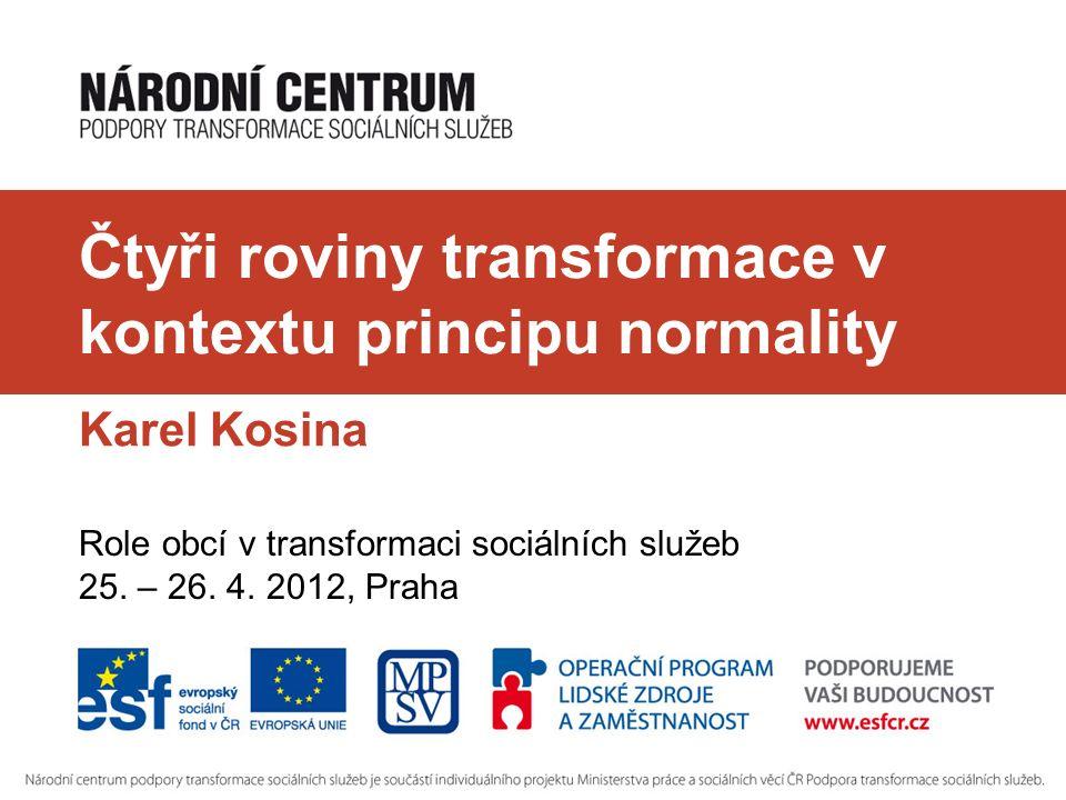 Čtyři roviny transformace v kontextu principu normality Karel Kosina Role obcí v transformaci sociálních služeb 25. – 26. 4. 2012, Praha