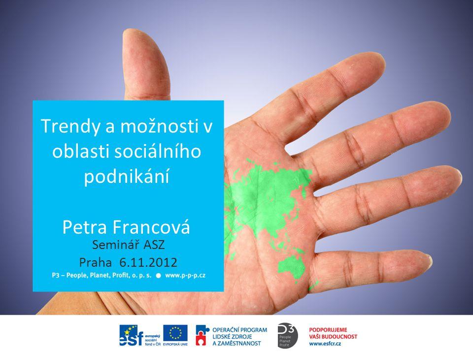 Trendy a možnosti v oblasti sociálního podnikání Petra Francová Seminář ASZ Praha 6.11.2012