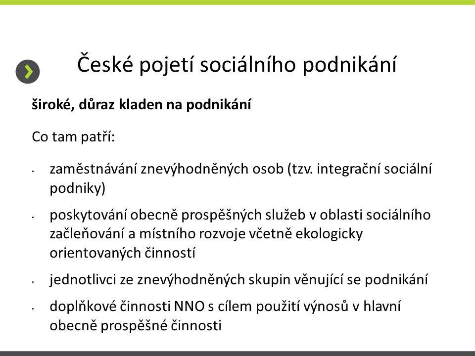 České pojetí sociálního podnikání široké, důraz kladen na podnikání Co tam patří: zaměstnávání znevýhodněných osob (tzv.