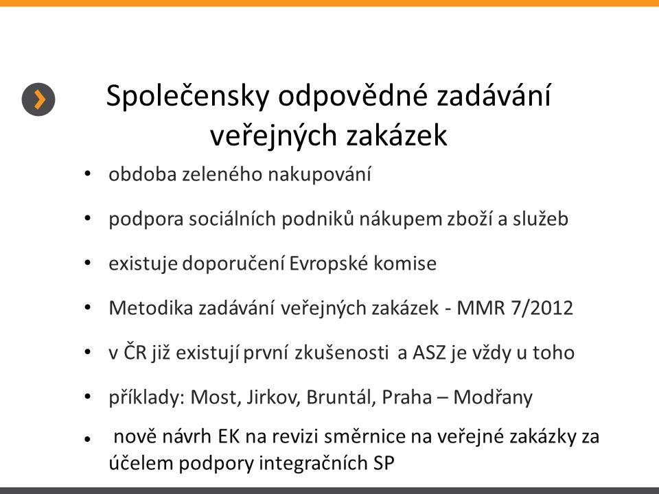 Společensky odpovědné zadávání veřejných zakázek obdoba zeleného nakupování podpora sociálních podniků nákupem zboží a služeb existuje doporučení Evropské komise Metodika zadávání veřejných zakázek - MMR 7/2012 v ČR již existují první zkušenosti a ASZ je vždy u toho příklady: Most, Jirkov, Bruntál, Praha – Modřany nově návrh EK na revizi směrnice na veřejné zakázky za účelem podpory integračních SP