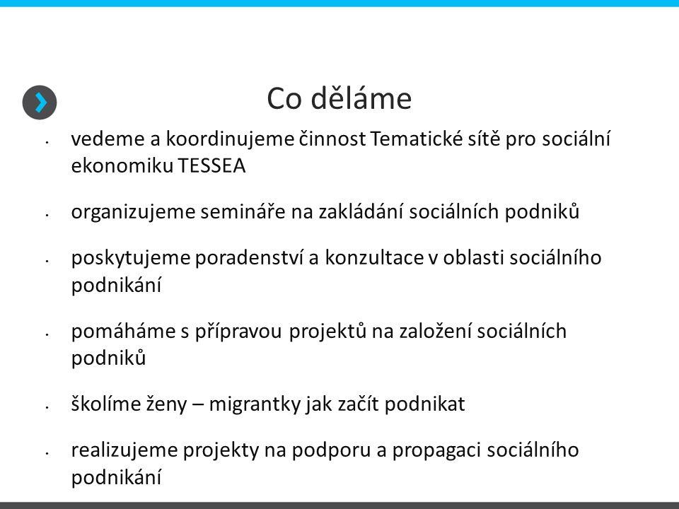 Co děláme vedeme a koordinujeme činnost Tematické sítě pro sociální ekonomiku TESSEA organizujeme semináře na zakládání sociálních podniků poskytujeme poradenství a konzultace v oblasti sociálního podnikání pomáháme s přípravou projektů na založení sociálních podniků školíme ženy – migrantky jak začít podnikat realizujeme projekty na podporu a propagaci sociálního podnikání