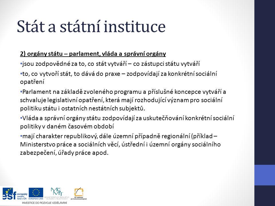 Stát a státní instituce 2) orgány státu – parlament, vláda a správní orgány jsou zodpovědné za to, co stát vytváří – co zástupci státu vytváří to, co vytvoří stát, to dává do praxe – zodpovídají za konkrétní sociální opatření Parlament na základě zvoleného programu a příslušné koncepce vytváří a schvaluje legislativní opatření, která mají rozhodující význam pro sociální politiku státu i ostatních nestátních subjektů.