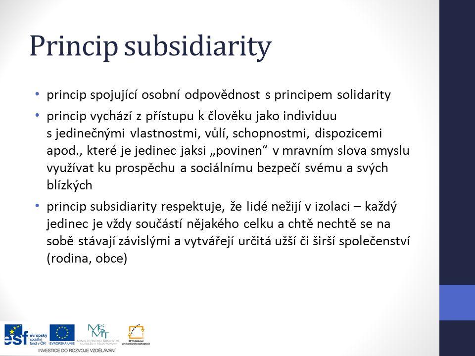 """Princip subsidiarity princip spojující osobní odpovědnost s principem solidarity princip vychází z přístupu k člověku jako individuu s jedinečnými vlastnostmi, vůlí, schopnostmi, dispozicemi apod., které je jedinec jaksi """"povinen v mravním slova smyslu využívat ku prospěchu a sociálnímu bezpečí svému a svých blízkých princip subsidiarity respektuje, že lidé nežijí v izolaci – každý jedinec je vždy součástí nějakého celku a chtě nechtě se na sobě stávají závislými a vytvářejí určitá užší či širší společenství (rodina, obce)"""