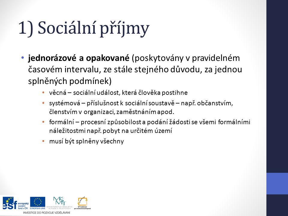1) Sociální příjmy jednorázové a opakované (poskytovány v pravidelném časovém intervalu, ze stále stejného důvodu, za jednou splněných podmínek) věcná – sociální událost, která člověka postihne systémová – příslušnost k sociální soustavě – např.