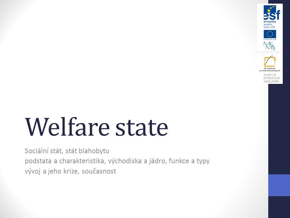 Welfare state Sociální stát, stát blahobytu podstata a charakteristika, východiska a jádro, funkce a typy vývoj a jeho krize, současnost