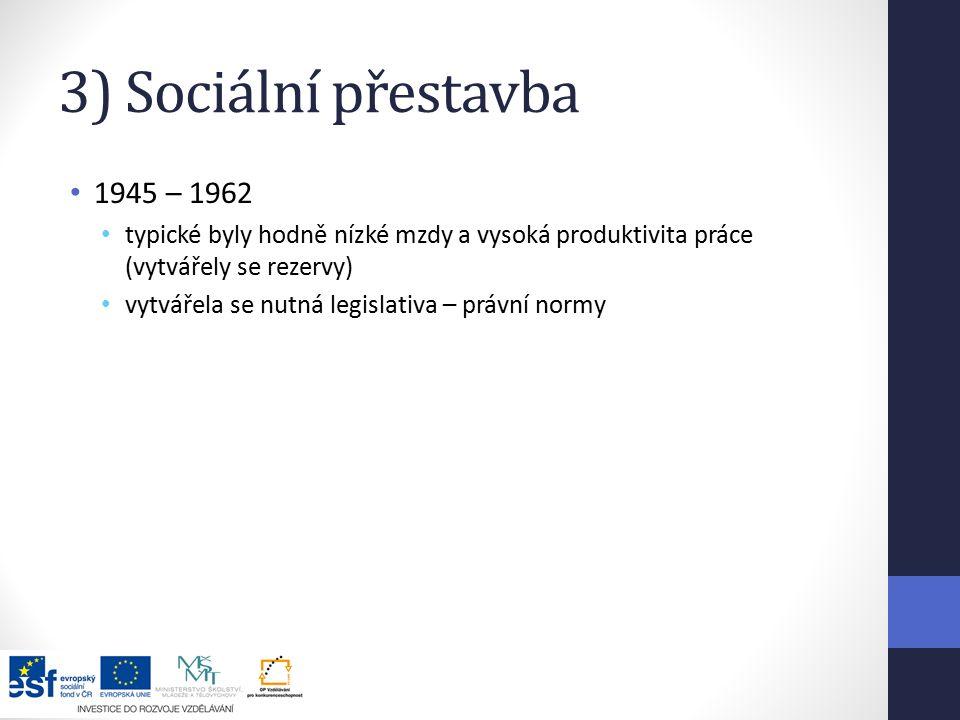 3) Sociální přestavba 1945 – 1962 typické byly hodně nízké mzdy a vysoká produktivita práce (vytvářely se rezervy) vytvářela se nutná legislativa – právní normy