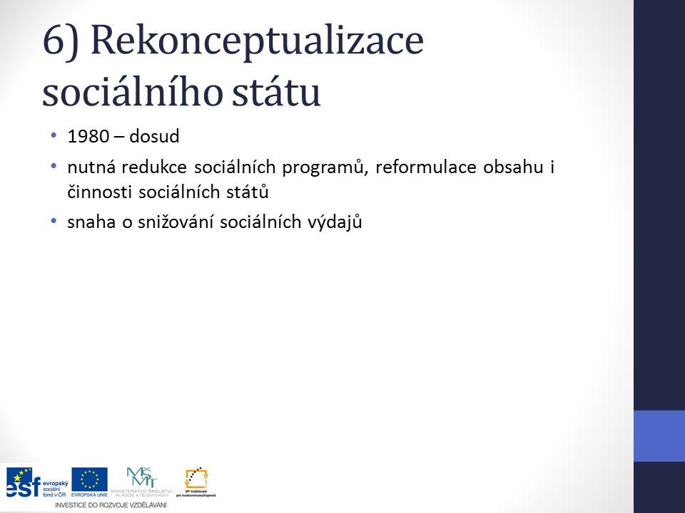 6) Rekonceptualizace sociálního státu 1980 – dosud nutná redukce sociálních programů, reformulace obsahu i činnosti sociálních států snaha o snižování sociálních výdajů