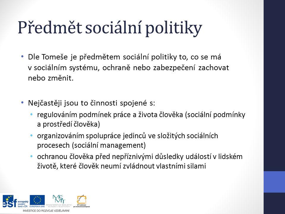 Předmět sociální politiky Dle Tomeše je předmětem sociální politiky to, co se má v sociálním systému, ochraně nebo zabezpečení zachovat nebo změnit.